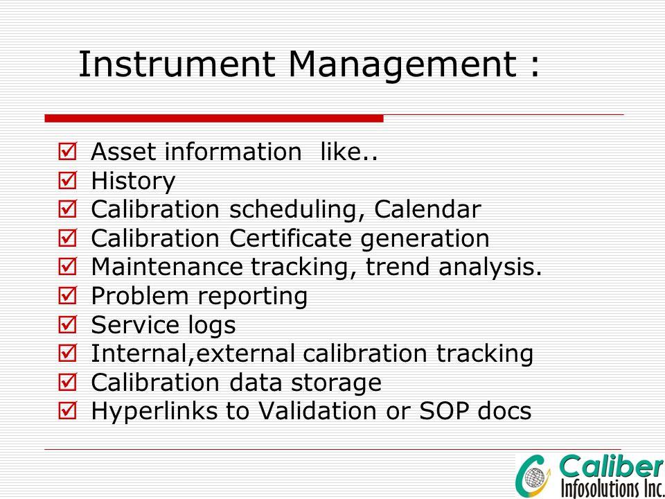 Instrument Management :  Asset information like..  History  Calibration scheduling, Calendar  Calibration Certificate generation  Maintenance tra