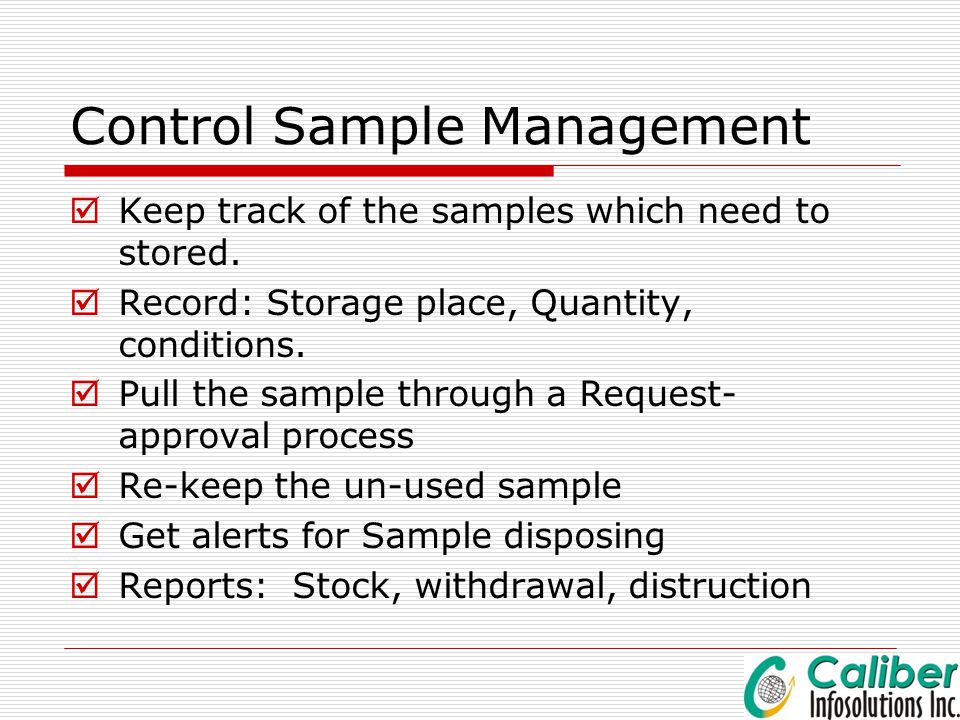 Control Sample Management  Keep track of the samples which need to stored.  Record: Storage place, Quantity, conditions.  Pull the sample through a