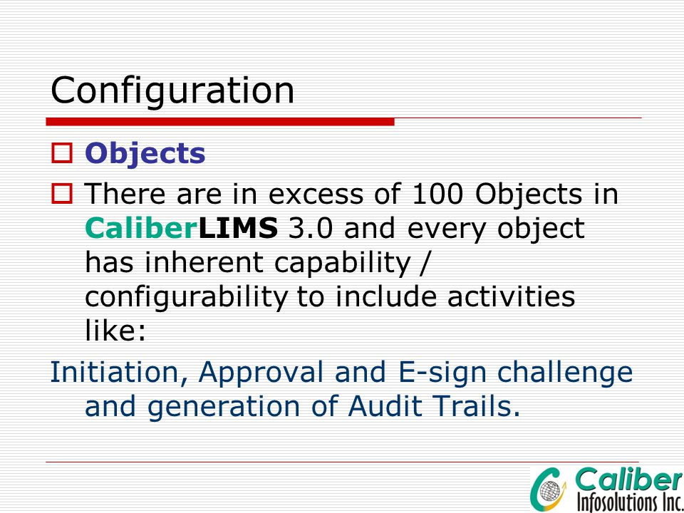 Configuration  Objects  There are in excess of 100 Objects in CaliberLIMS 3.0 and every object has inherent capability / configurability to include