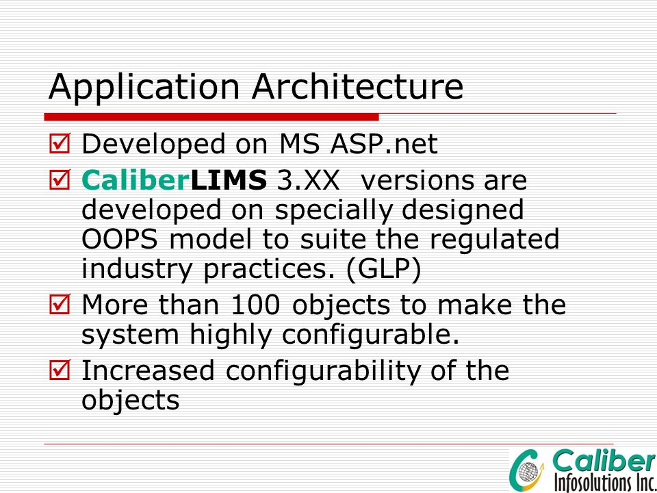 Application Architecture  Developed on MS ASP.net  CaliberLIMS 3.XX versions are developed on specially designed OOPS model to suite the regulated i