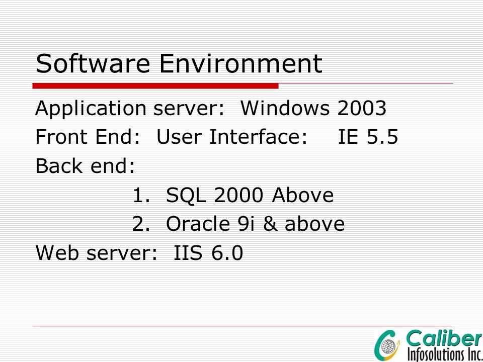 Software Environment Application server: Windows 2003 Front End: User Interface: IE 5.5 Back end: 1. SQL 2000 Above 2. Oracle 9i & above Web server: I