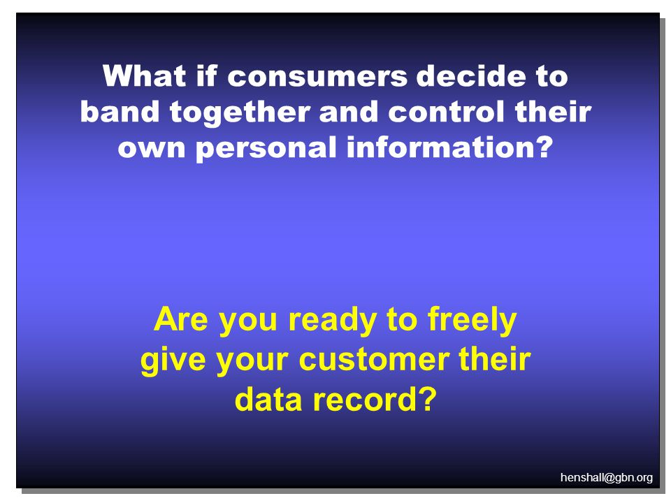 henshall@gbn.org What if consumers decide to band together and control their own personal information.