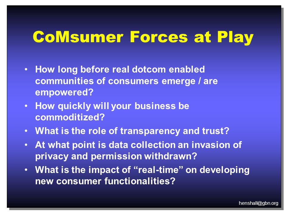 henshall@gbn.org CoMsumer Forces at Play How long before real dotcom enabled communities of consumers emerge / are empowered.