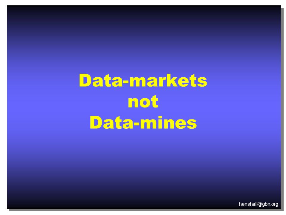 henshall@gbn.org Data-markets not Data-mines