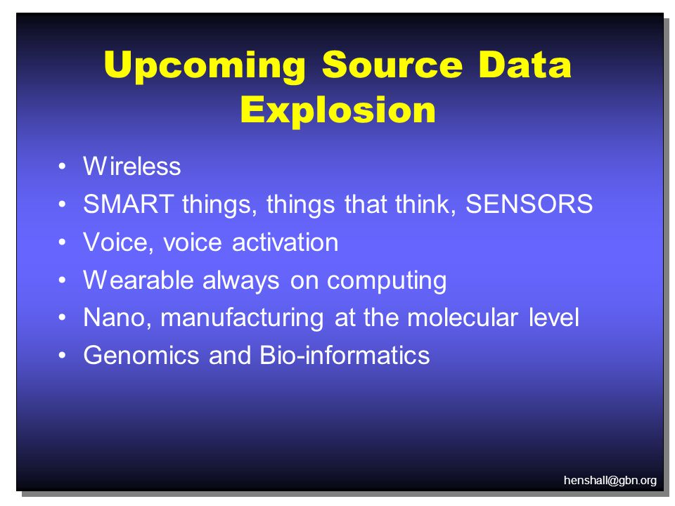 henshall@gbn.org Upcoming Source Data Explosion Wireless SMART things, things that think, SENSORS Voice, voice activation Wearable always on computing Nano, manufacturing at the molecular level Genomics and Bio-informatics