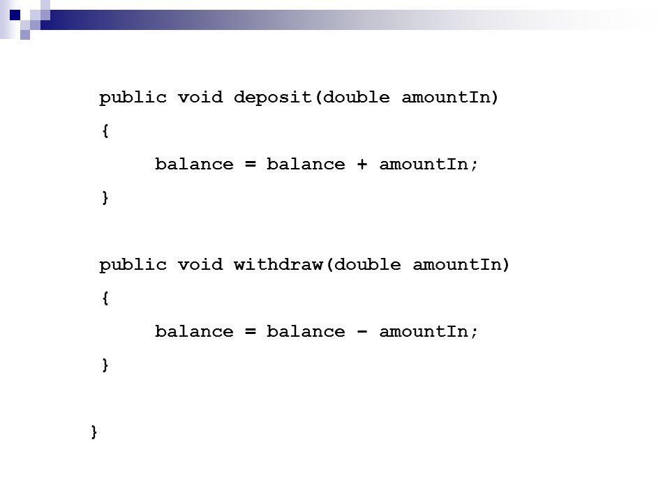 public void deposit(double amountIn) { balance = balance + amountIn; } public void withdraw(double amountIn) { balance = balance – amountIn; } }