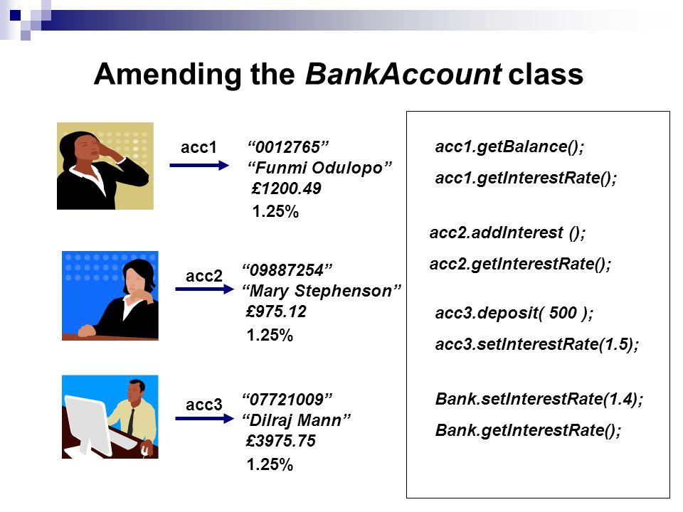 Amending the BankAccount class 0012765 Funmi Odulopo £1200.49 09887254 Mary Stephenson £975.12 07721009 Dilraj Mann £3975.75 acc1 acc2 acc3 1.25% 1.25% 1.25% acc1.getBalance(); acc1.getInterestRate(); acc2.addInterest (); acc2.getInterestRate(); acc3.deposit( 500 ); acc3.setInterestRate(1.5); Bank.setInterestRate(1.4); Bank.getInterestRate();