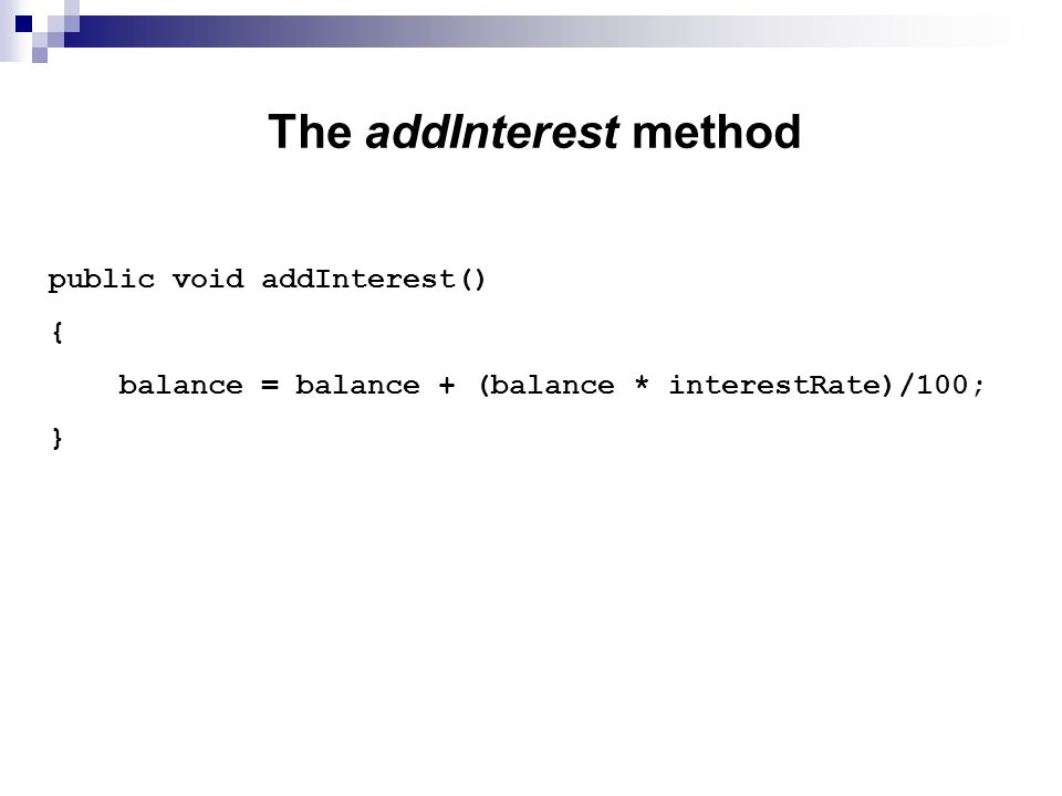 The addInterest method public void addInterest() { balance = balance + (balance * interestRate)/100; }