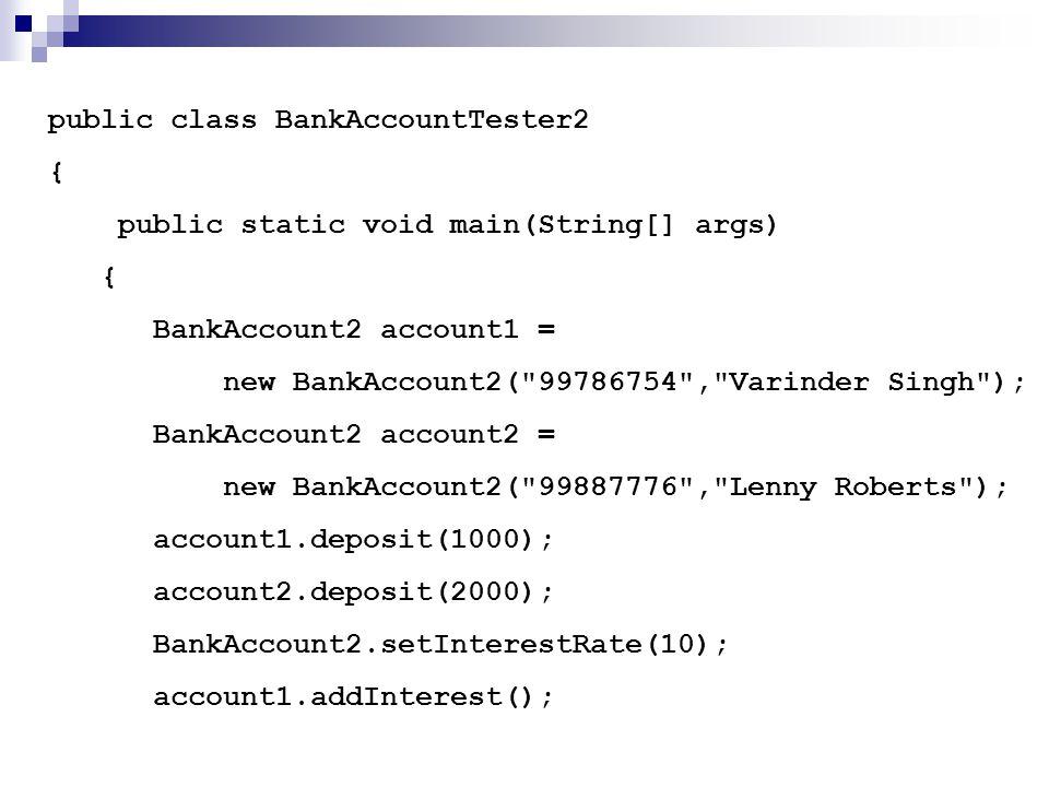 public class BankAccountTester2 { public static void main(String[] args) { BankAccount2 account1 = new BankAccount2( 99786754 , Varinder Singh ); BankAccount2 account2 = new BankAccount2( 99887776 , Lenny Roberts ); account1.deposit(1000); account2.deposit(2000); BankAccount2.setInterestRate(10); account1.addInterest();