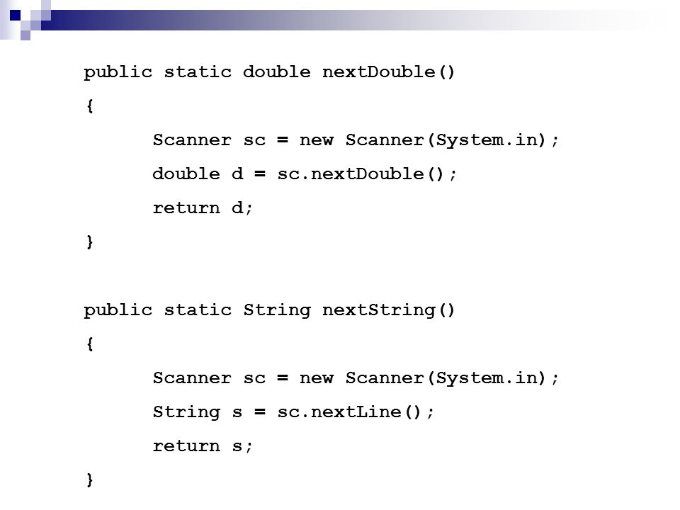 public static double nextDouble() { Scanner sc = new Scanner(System.in); double d = sc.nextDouble(); return d; } public static String nextString() { S