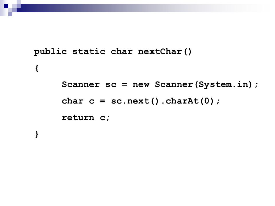 public static char nextChar() { Scanner sc = new Scanner(System.in); char c = sc.next().charAt(0); return c; }