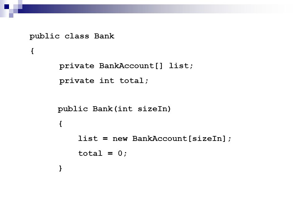 public class Bank { private BankAccount[] list; private int total; public Bank(int sizeIn) { list = new BankAccount[sizeIn]; total = 0; }
