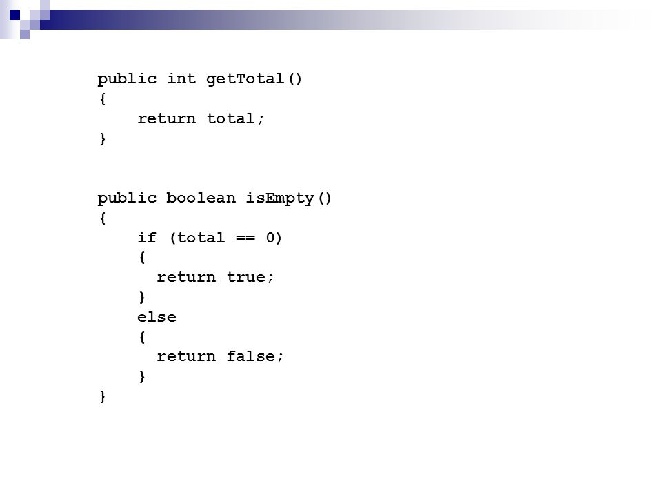 public int getTotal() { return total; } public boolean isEmpty() { if (total == 0) { return true; } else { return false; } }