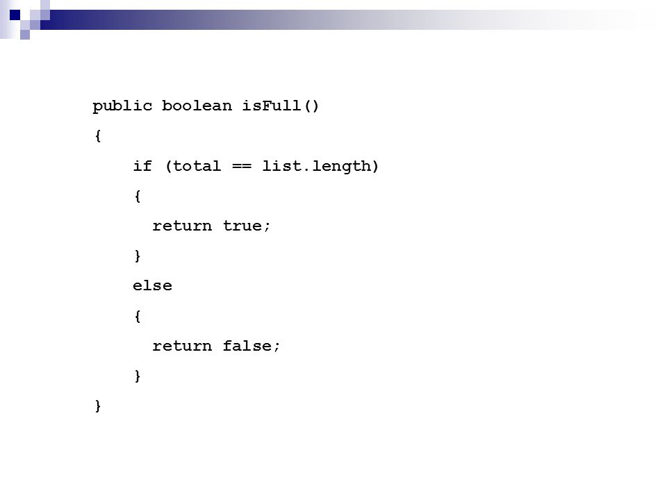 public boolean isFull() { if (total == list.length) { return true; } else { return false; } }