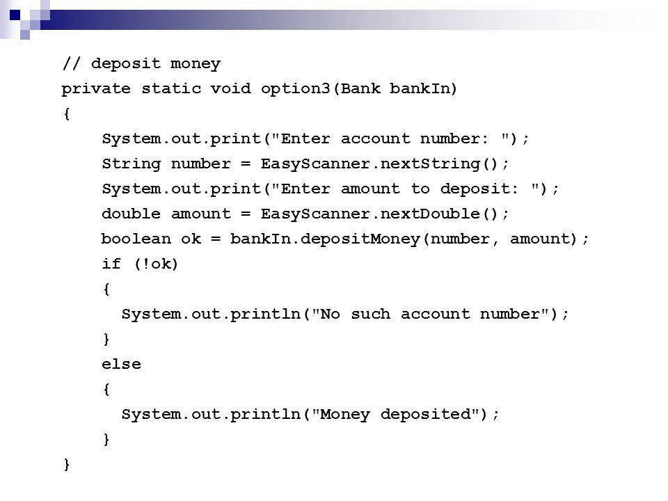 // deposit money private static void option3(Bank bankIn) { System.out.print(