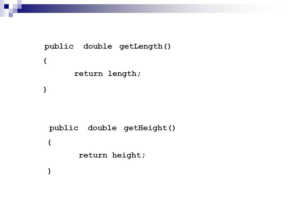 getLength() { } publicdouble return length; getHeight() { } publicdouble return height;