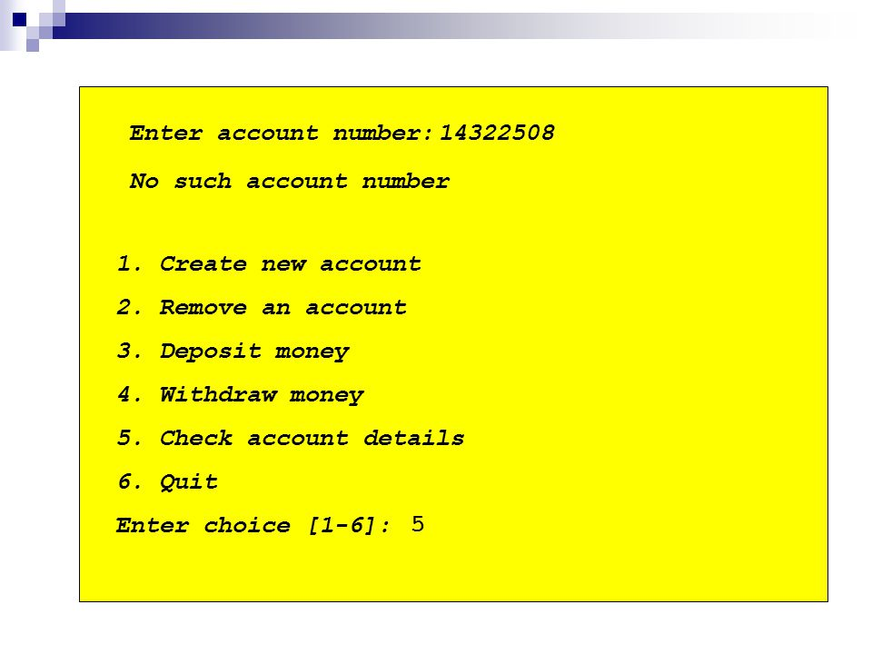 1. Create new account 2. Remove an account 3. Deposit money 4. Withdraw money 5. Check account details 6. Quit Enter choice [1-6]: Enter account numbe