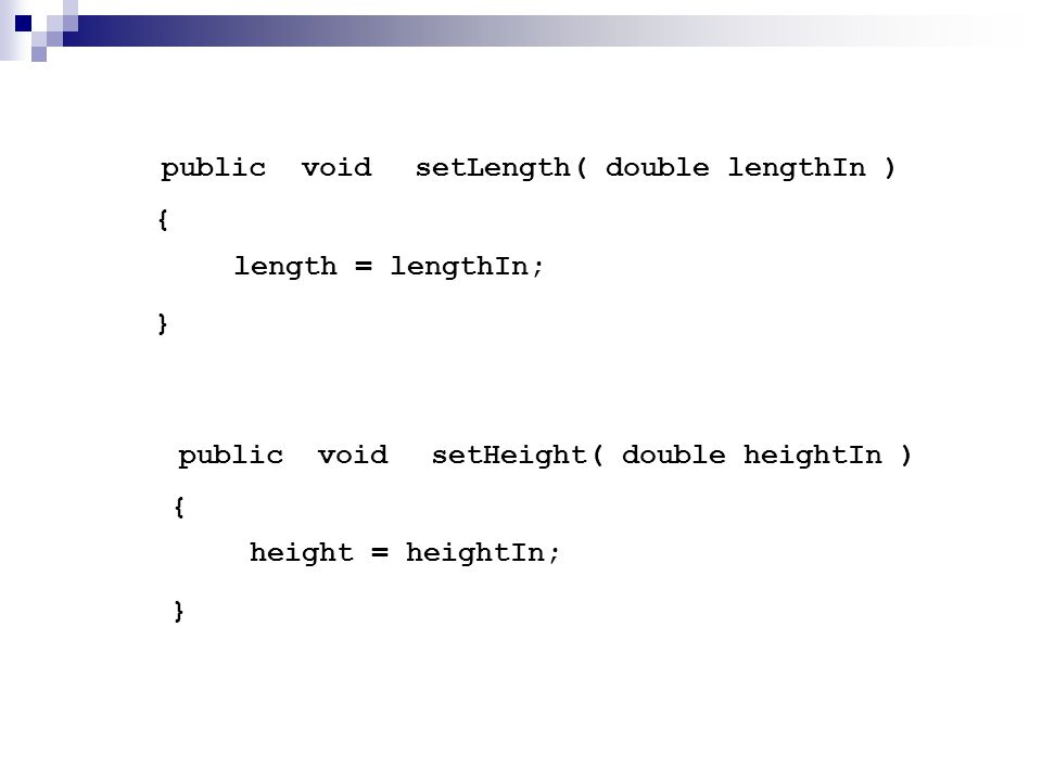 setLength() { } publicvoid length = lengthIn; double lengthIn setHeight() { } publicvoid height = heightIn; double heightIn