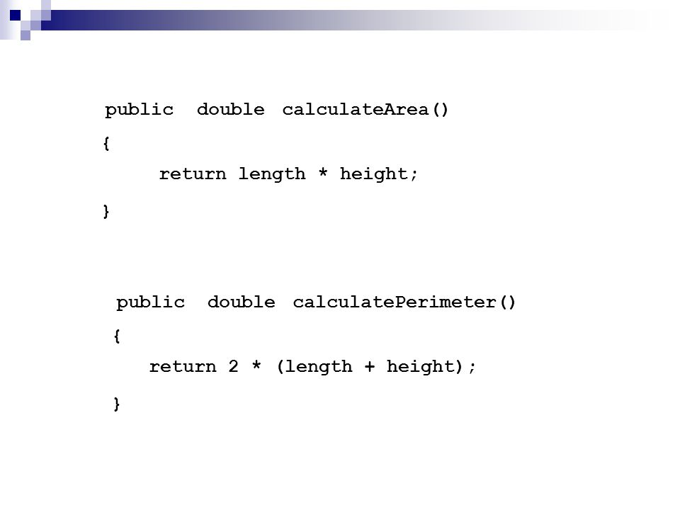 calculateArea() { } publicdouble return length * height; calculatePerimeter() { } publicdouble return 2 * (length + height);