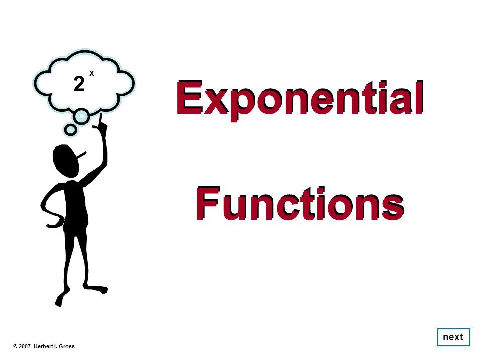 Exponential Functions Exponential Functions © 2007 Herbert I. Gross next 2 x