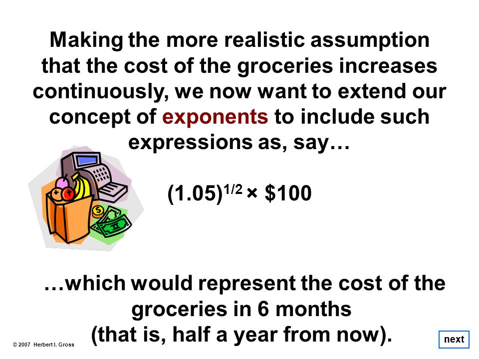 next Making the more realistic assumption that the cost of the groceries increases continuously, we now want to extend our concept of exponents to include such expressions as, say… (1.05) 1/2 × $100 …which would represent the cost of the groceries in 6 months (that is, half a year from now).