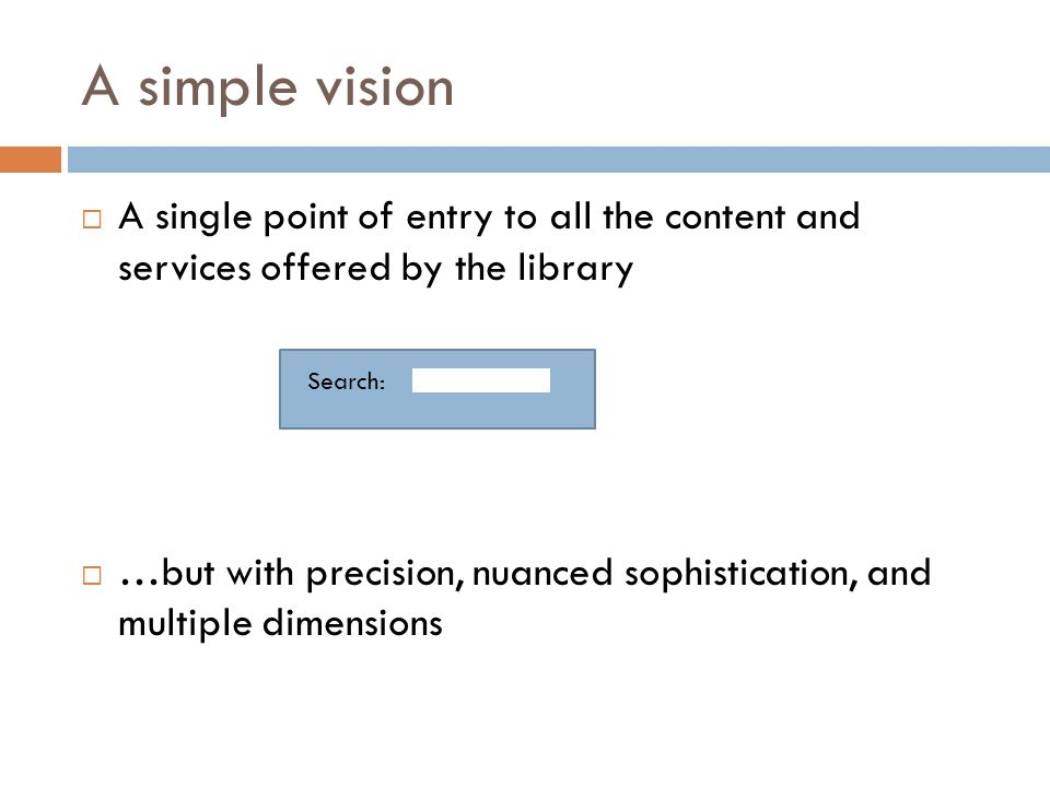 A simple vision  A single point of entry to all the content and services offered by the library  …but with precision, nuanced sophistication, and multiple dimensions Search: