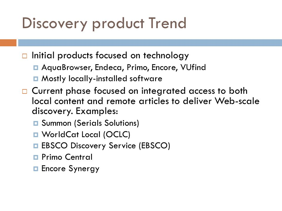 Discovery product Trend  Initial products focused on technology  AquaBrowser, Endeca, Primo, Encore, VUfind  Mostly locally-installed software  Current phase focused on integrated access to both local content and remote articles to deliver Web-scale discovery.