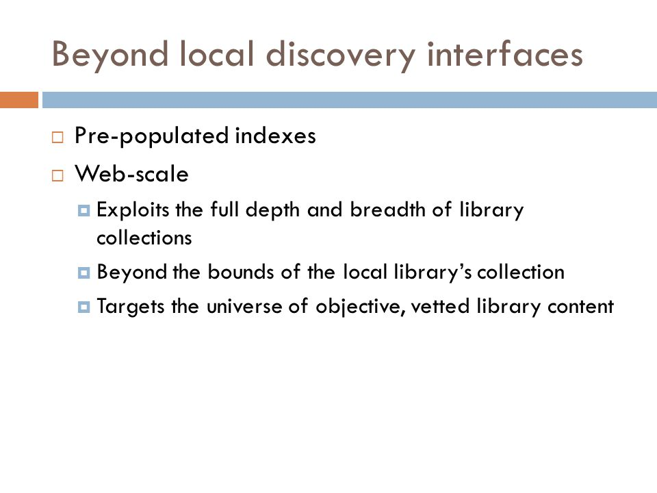 Beyond local discovery interfaces  Pre-populated indexes  Web-scale  Exploits the full depth and breadth of library collections  Beyond the bounds of the local library's collection  Targets the universe of objective, vetted library content