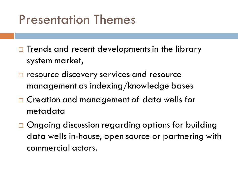 Presentation Themes  Trends and recent developments in the library system market,  resource discovery services and resource management as indexing/knowledge bases  Creation and management of data wells for metadata  Ongoing discussion regarding options for building data wells in-house, open source or partnering with commercial actors.