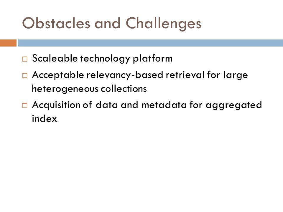 Obstacles and Challenges  Scaleable technology platform  Acceptable relevancy-based retrieval for large heterogeneous collections  Acquisition of data and metadata for aggregated index