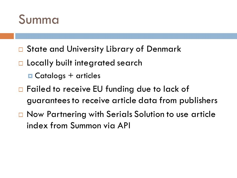 Summa  State and University Library of Denmark  Locally built integrated search  Catalogs + articles  Failed to receive EU funding due to lack of guarantees to receive article data from publishers  Now Partnering with Serials Solution to use article index from Summon via API