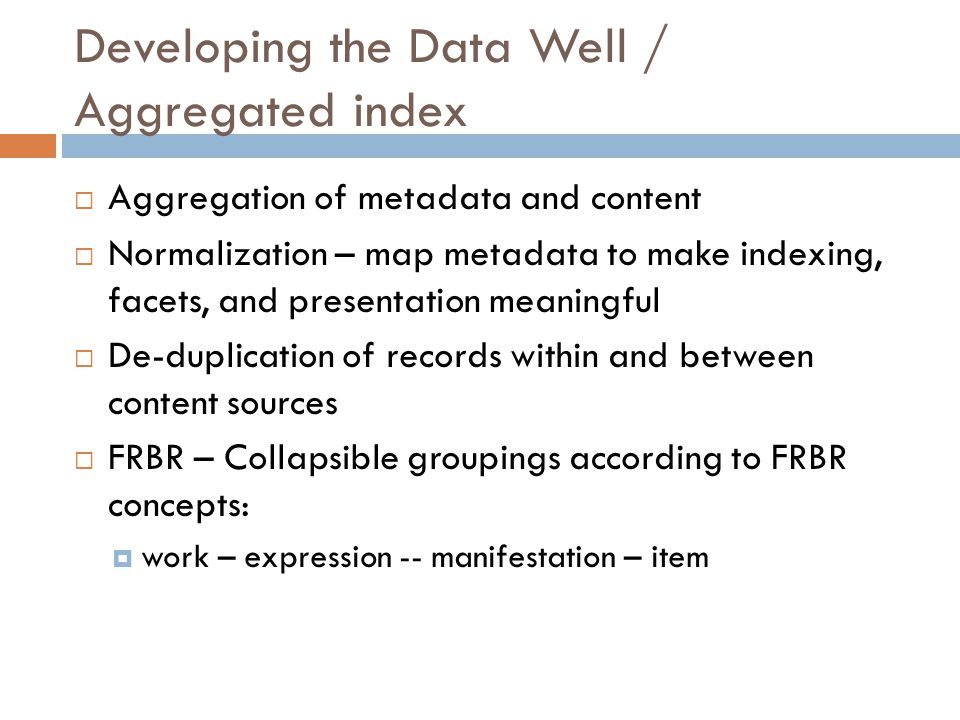 Developing the Data Well / Aggregated index  Aggregation of metadata and content  Normalization – map metadata to make indexing, facets, and presentation meaningful  De-duplication of records within and between content sources  FRBR – Collapsible groupings according to FRBR concepts:  work – expression -- manifestation – item