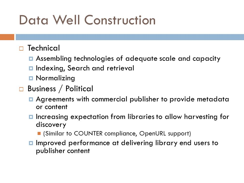 Data Well Construction  Technical  Assembling technologies of adequate scale and capacity  Indexing, Search and retrieval  Normalizing  Business / Political  Agreements with commercial publisher to provide metadata or content  Increasing expectation from libraries to allow harvesting for discovery (Similar to COUNTER compliance, OpenURL support)  Improved performance at delivering library end users to publisher content