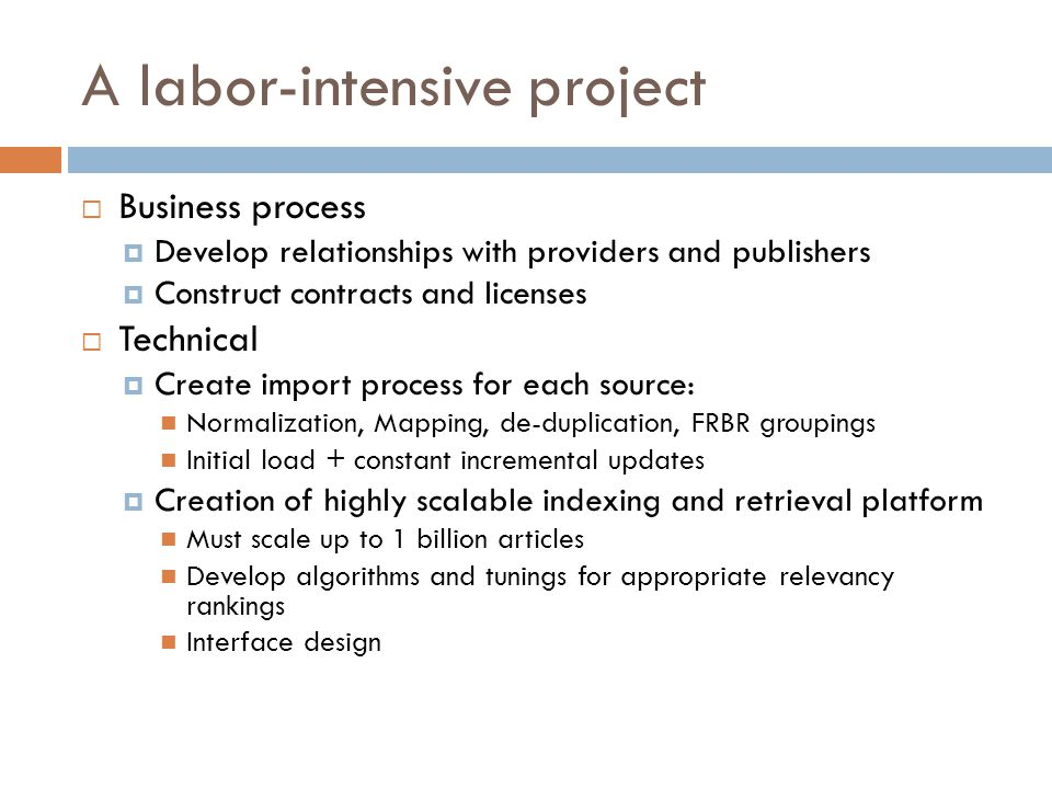A labor-intensive project  Business process  Develop relationships with providers and publishers  Construct contracts and licenses  Technical  Create import process for each source: Normalization, Mapping, de-duplication, FRBR groupings Initial load + constant incremental updates  Creation of highly scalable indexing and retrieval platform Must scale up to 1 billion articles Develop algorithms and tunings for appropriate relevancy rankings Interface design