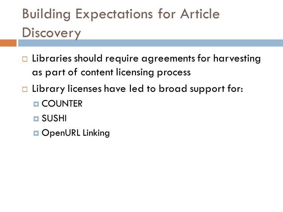 Building Expectations for Article Discovery  Libraries should require agreements for harvesting as part of content licensing process  Library licenses have led to broad support for:  COUNTER  SUSHI  OpenURL Linking