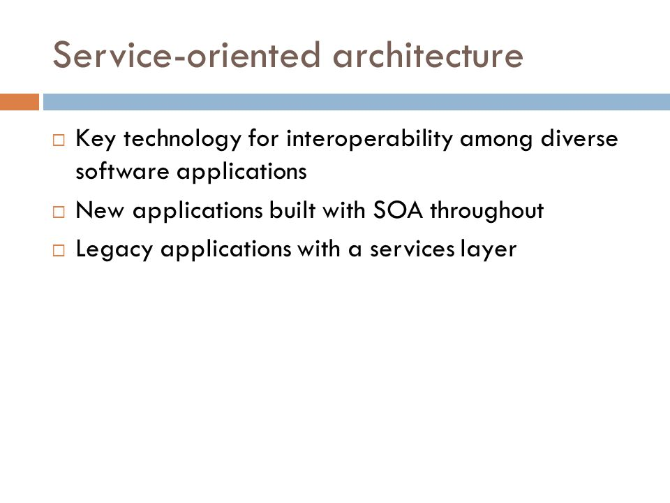 Service-oriented architecture  Key technology for interoperability among diverse software applications  New applications built with SOA throughout  Legacy applications with a services layer