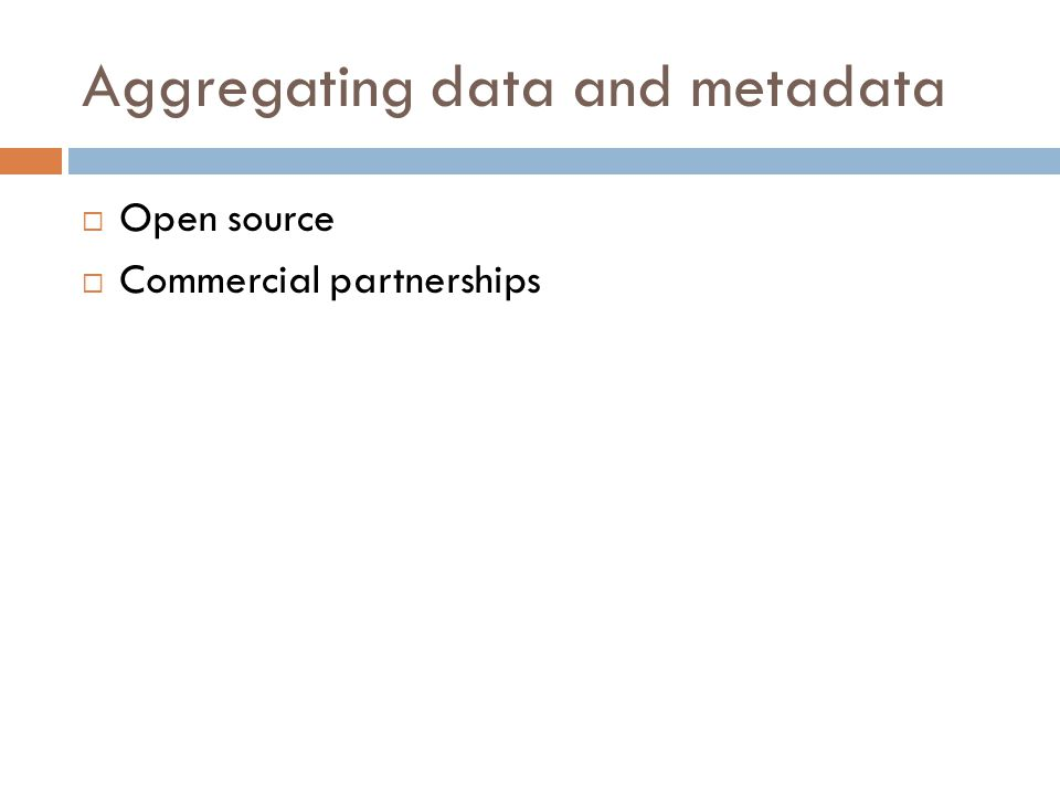 Aggregating data and metadata  Open source  Commercial partnerships