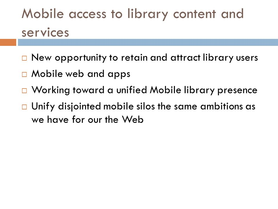 Mobile access to library content and services  New opportunity to retain and attract library users  Mobile web and apps  Working toward a unified Mobile library presence  Unify disjointed mobile silos the same ambitions as we have for our the Web