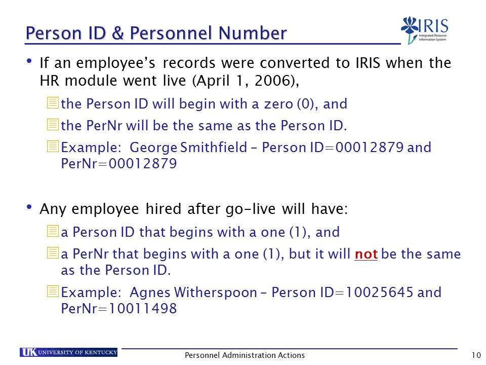Person ID & Personnel Number (Continued) These numbers can be seen at the top of a completed PA Actions screen (as well as some of the other HR transactions, such as PA20 and PA30).