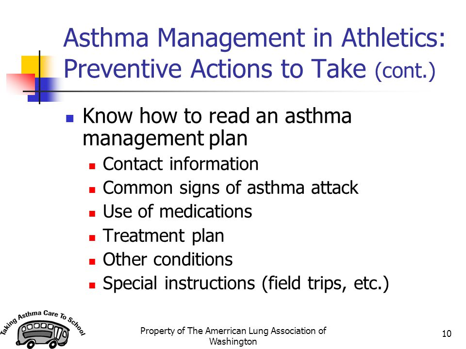 Property of The Amerrican Lung Association of Washington 10 Asthma Management in Athletics: Preventive Actions to Take (cont.) Know how to read an asthma management plan Contact information Common signs of asthma attack Use of medications Treatment plan Other conditions Special instructions (field trips, etc.)
