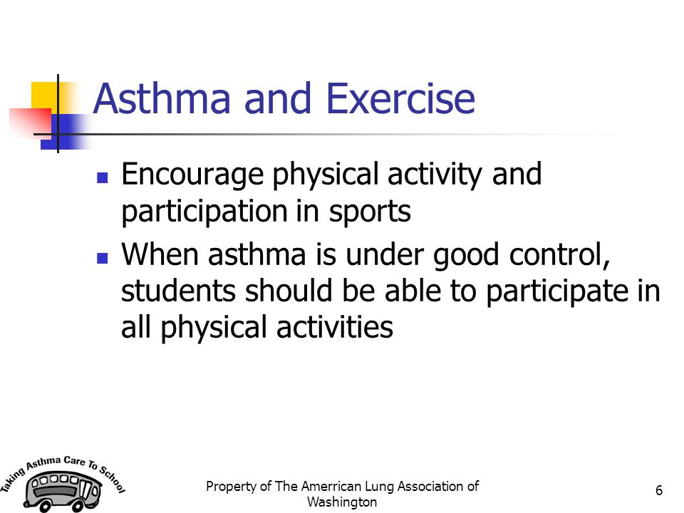 Property of The Amerrican Lung Association of Washington 6 Asthma and Exercise Encourage physical activity and participation in sports When asthma is
