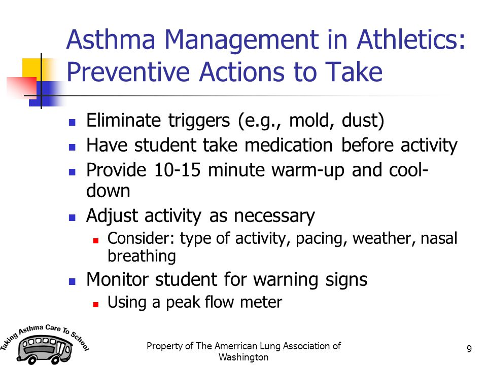 Property of The Amerrican Lung Association of Washington 9 Asthma Management in Athletics: Preventive Actions to Take Eliminate triggers (e.g., mold,