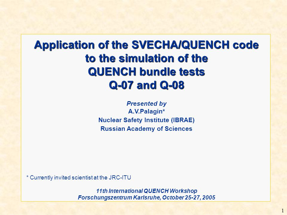 1 Application of the SVECHA/QUENCH code to the simulation of the QUENCH bundle tests Q-07 and Q-08 Presented by A.V.Palagin* Nuclear Safety Institute (IBRAE) Russian Academy of Sciences * Currently invited scientist at the JRC-ITU 11th International QUENCH Workshop Forschungszentrum Karlsruhe, October 25-27, 2005