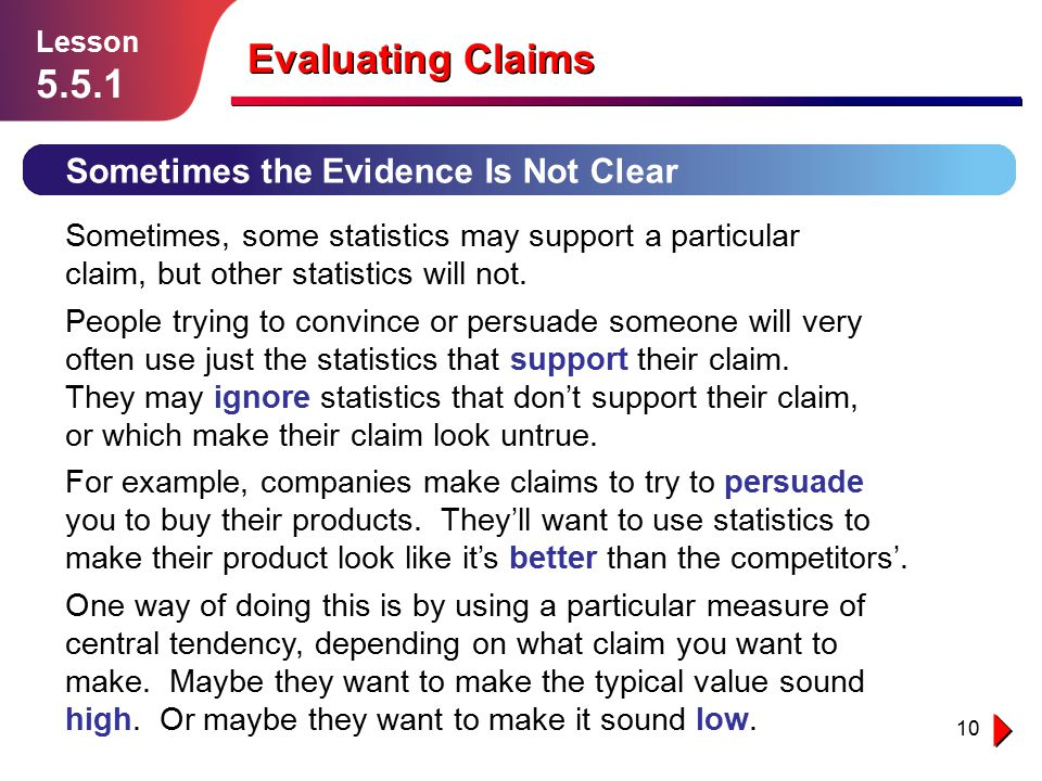 10 Sometimes the Evidence Is Not Clear Lesson 5.5.1 Evaluating Claims Sometimes, some statistics may support a particular claim, but other statistics will not.