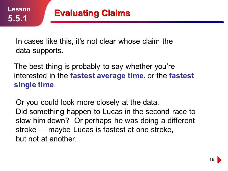 16 Lesson 5.5.1 Evaluating Claims In cases like this, it's not clear whose claim the data supports.