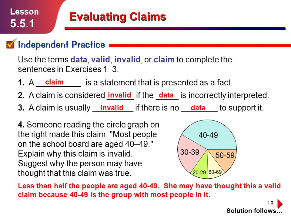18 Evaluating Claims Independent Practice Solution follows… Lesson 5.5.1 Use the terms data, valid, invalid, or claim to complete the sentences in Exercises 1–3.