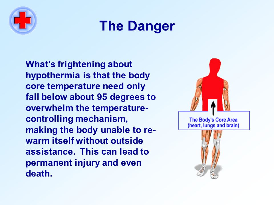 The Danger What's frightening about hypothermia is that the body core temperature need only fall below about 95 degrees to overwhelm the temperature- controlling mechanism, making the body unable to re- warm itself without outside assistance.
