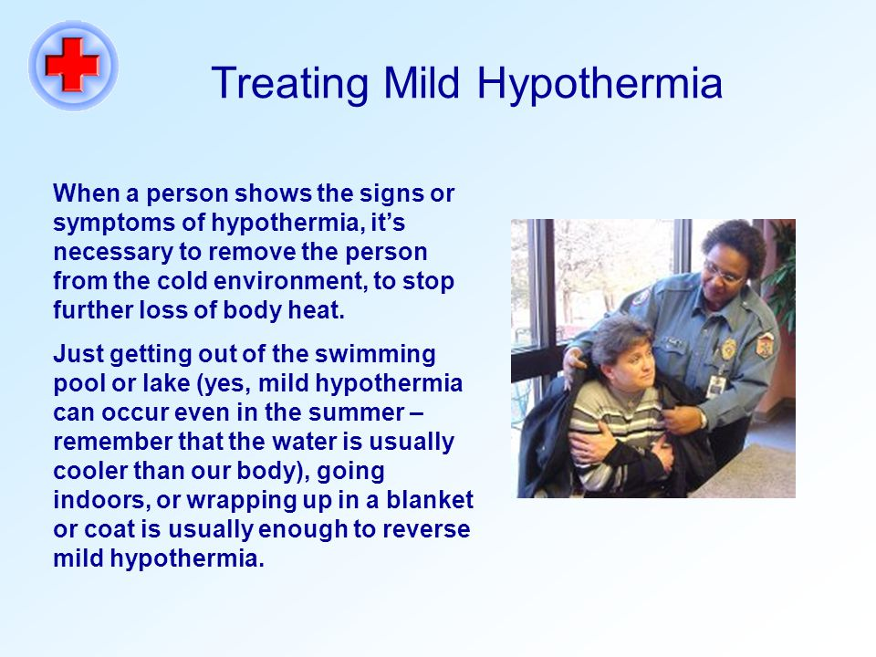 Treating Mild Hypothermia When a person shows the signs or symptoms of hypothermia, it's necessary to remove the person from the cold environment, to stop further loss of body heat.