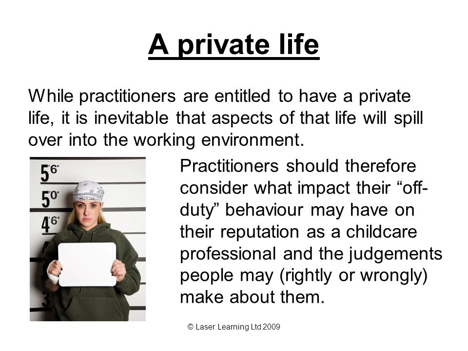 © Laser Learning Ltd 2009 A private life While practitioners are entitled to have a private life, it is inevitable that aspects of that life will spil