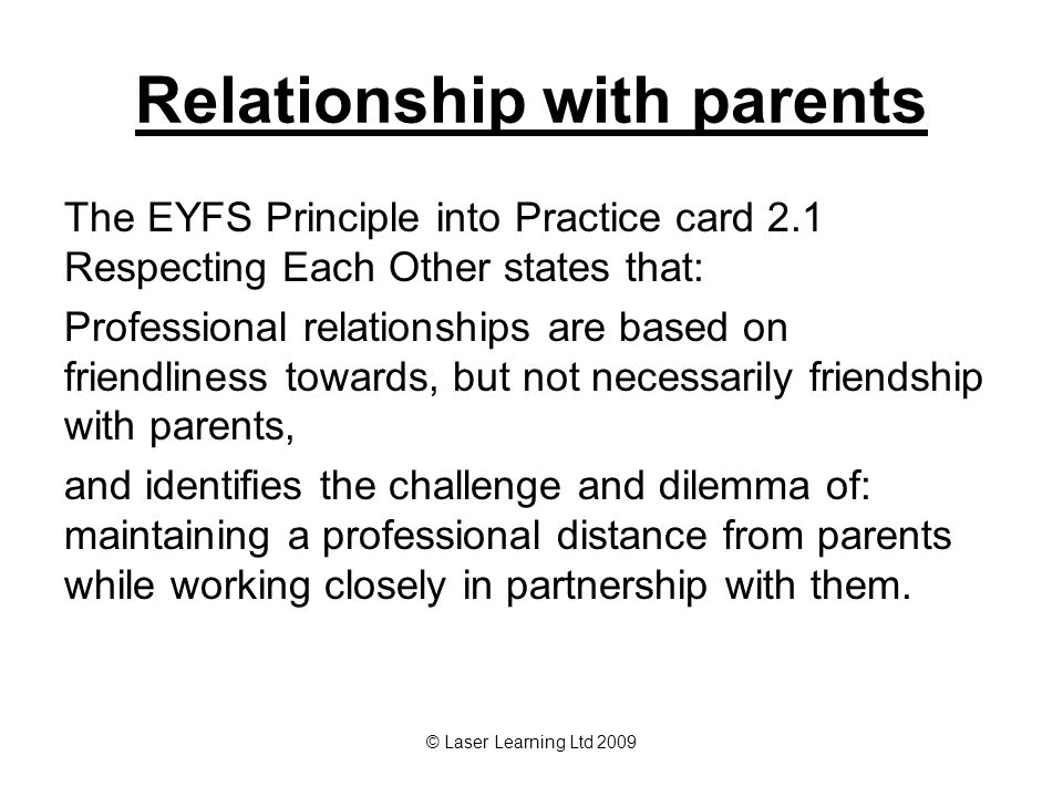 © Laser Learning Ltd 2009 Relationship with parents The EYFS Principle into Practice card 2.1 Respecting Each Other states that: Professional relationships are based on friendliness towards, but not necessarily friendship with parents, and identifies the challenge and dilemma of: maintaining a professional distance from parents while working closely in partnership with them.